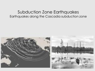 Subduction Zone Earthquakes Earthquakes along the Cascadia subduction zone