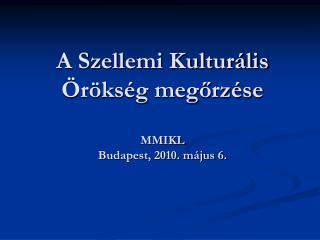 A Szellemi Kulturális Örökség megőrzése MMIKL Budapest, 2010. május 6.