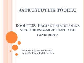 J ÄTKUSUUTLIK TÖÖELU koolitus:  Projektikirjutamine ning juhendamine Eesti  /  EL fondidesse