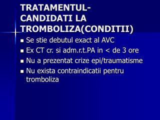 TRATAMENTUL- CANDIDATI LA TROMBOLIZA(CONDITII)