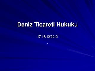Deniz Ticareti Hukuku 17-18/12/2012