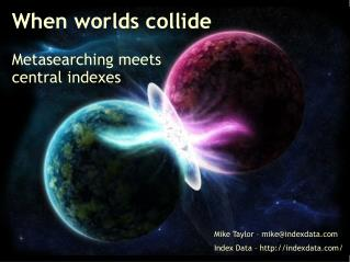When worlds collide Metasearching meets central indexes