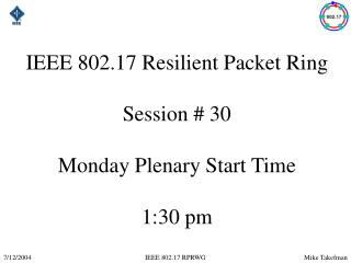 IEEE 802.17 Resilient Packet Ring Session # 30 Monday Plenary Start Time 1:30 pm