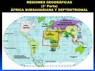 REGIONES GEOGR�FICAS  (3� Parte) �FRICA SUBSAHARIANA Y SEPTENTRIONAL