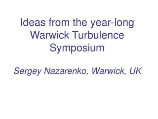 Ideas from the year-long Warwick Turbulence Symposium Sergey Nazarenko, Warwick, UK