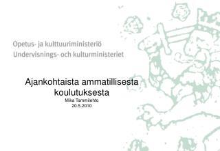 Ajankohtaista ammatillisesta koulutuksesta Mika Tammilehto 20.5.2010