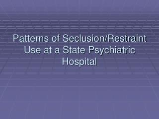 Patterns of Seclusion/Restraint Use at a State Psychiatric Hospital