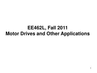 EE462L, Fall 2011 Motor Drives and Other Applications