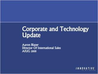 Corporate and Technology Update Aaron Blazer Director Of International Sales AIUG 2005