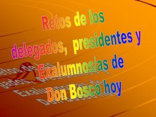 Retos de los  delegados,  presidentes y  Exalumnos/as de Don Bosco hoy