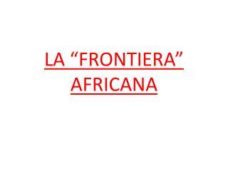 """LA """"FRONTIERA""""  AFRICANA"""