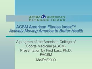 ACSM American Fitness Index� Actively Moving America to Better Health