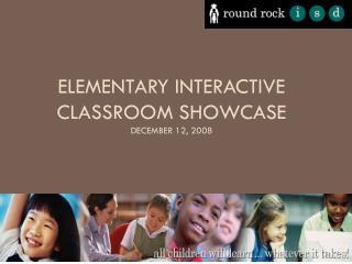 Elementary Interactive Classroom Showcase December 12, 2008