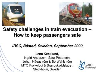Safety challenges in train evacuation    How to keep passengers safe   IRSC, B stad, Sweden, September 2009  Lena Kecklu