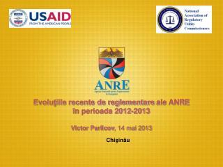 Evoluţiile recente de reglementare ale ANRE în perioada 2012-2013 Victor Parlicov , 14 mai 2013