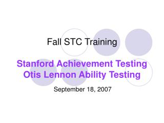 Fall STC Training  Stanford Achievement Testing Otis Lennon Ability Testing
