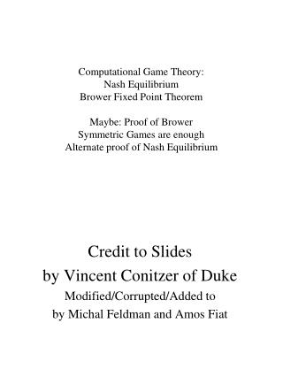 Computational Game Theory: Nash Equilibrium Brower Fixed Point Theorem  Maybe: Proof of Brower Symmetric Games are enoug