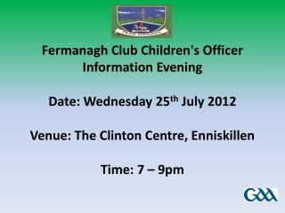 Fermanagh Club Children's Officer Information Evening Date: Wednesday 25 th  July 2012