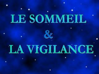 LE SOMMEIL      LA VIGILANCE