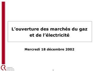 L ouverture des march s du gaz  et de l  lectricit    Mercredi 18 d cembre 2002