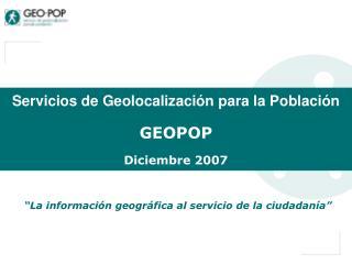 Servicios de Geolocalización para la Población GEOPOP Diciembre 2007