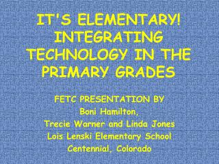 IT'S ELEMENTARY! INTEGRATING TECHNOLOGY IN THE PRIMARY GRADES
