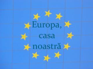 Europa , casa  noastr ă