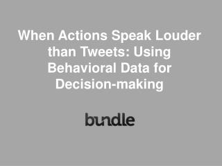 When Actions Speak Louder than Tweets: Using Behavioral Data for Decision-making