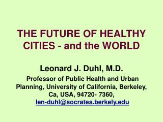 THE FUTURE OF HEALTHY CITIES - and the WORLD  Leonard J. Duhl, M.D.  Professor of Public Health and Urban Planning, Univ