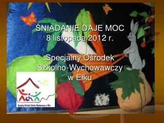 ŚNIADANIE DAJE MOC 8 listopada 2012 r. Specjalny Ośrodek Szkolno-Wychowawczy w Ełku