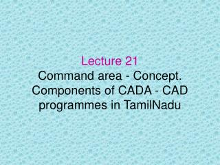 Lecture 21 Command area - Concept. Components of CADA - CAD programmes in TamilNadu