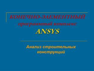 КОНЕЧНО-ЭЛЕМЕНТНЫЙ программный комплекс ANSYS