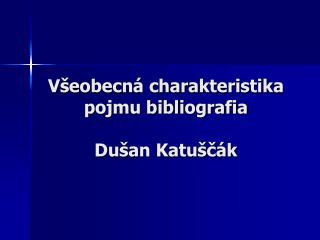 V�eobecn� charakteristika pojmu bibliografia Du�an Katu�?�k