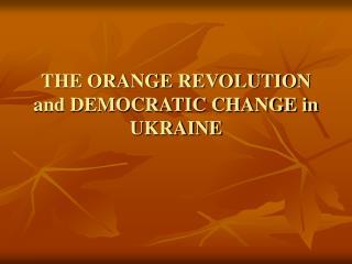 THE ORANGE REVOLUTION and DEMOCRATIC CHANGE in UKRAINE