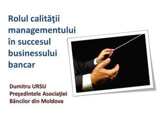 Dumitru  URSU Pre ş edinte le Asociaţiei Băncilor din Moldova