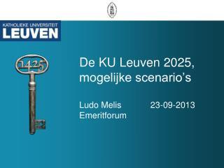 D e KU Leuven 2025, mogelijke scenario's Ludo Melis            23-09-2013 Emeritforum