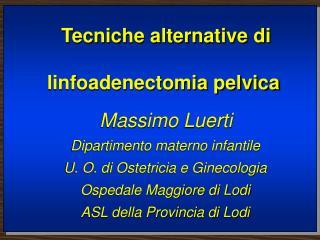 Tecniche alternative di linfoadenectomia pelvica Massimo Luerti Dipartimento materno infantile U. O. di Ostetricia e Gin