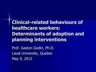 Prof. Gaston Godin, Ph.D. Laval University, Quebec May 9, 2012