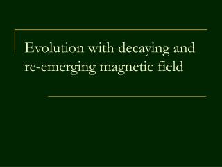 Evolution with decaying and re-emerging magnetic field