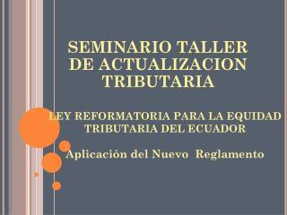 LEY REFORMATORIA PARA LA EQUIDAD TRIBUTARIA DEL ECUADOR Aplicación del Nuevo  Reglamento