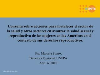Sra, Marcela Suazo,  Directora Regional, UNFPA Abril 6, 2010