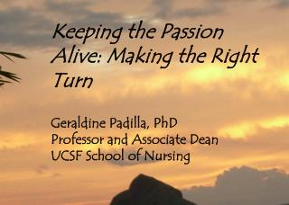 Keeping the Passion Alive: Making the Right Turn  Geraldine Padilla, PhD Professor and Associate Dean UCSF School of Nur