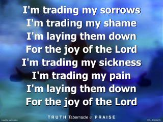 I'm trading my sorrows I'm trading my shame I'm laying them down For the joy of the Lord