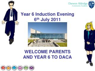 Year 6 Induction Evening 6 th  July 2011 WELCOME PARENTS  AND YEAR 6 TO DACA