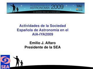 Actividades de la Sociedad Española de Astronomía en el  AIA-IYA2009 Emilio J. Alfaro