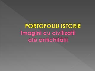 PORTOFOLIU  ISTORIE Imagini cu civilizaţii  ale antichităţii