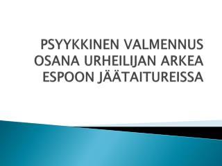 PSYYKKINEN VALMENNUS OSANA URHEILIJAN ARKEA ESPOON JÄÄTAITUREISSA