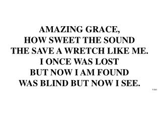 AMAZING GRACE,  HOW SWEET THE SOUND THE SAVE A WRETCH LIKE ME. I ONCE WAS LOST BUT NOW I AM FOUND
