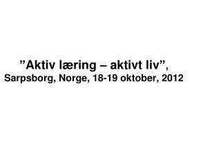 """""""Aktiv læring – aktivt liv"""" , Sarpsborg, Norge, 18-19 oktober, 2012"""
