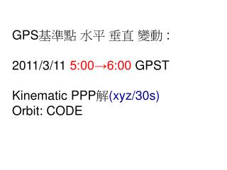 GPS 基準點 水平 垂直 變動  : 2011/3/11  5:00→6:00  GPST Kinematic PPP 解 (xyz/30s) Orbit: C ODE